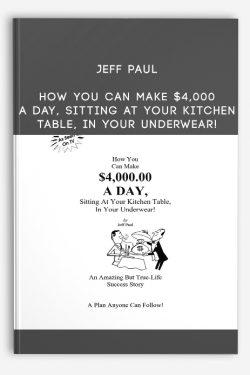 Jeff Paul – How You Can Make $4,000 A Day, Sitting At Your Kitchen Table, In Your Underwear!