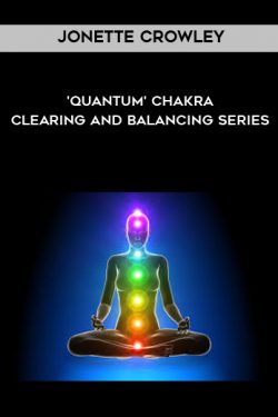 Jonette Crowley – 'Quantum' Chakra Clearing and Balancing Series